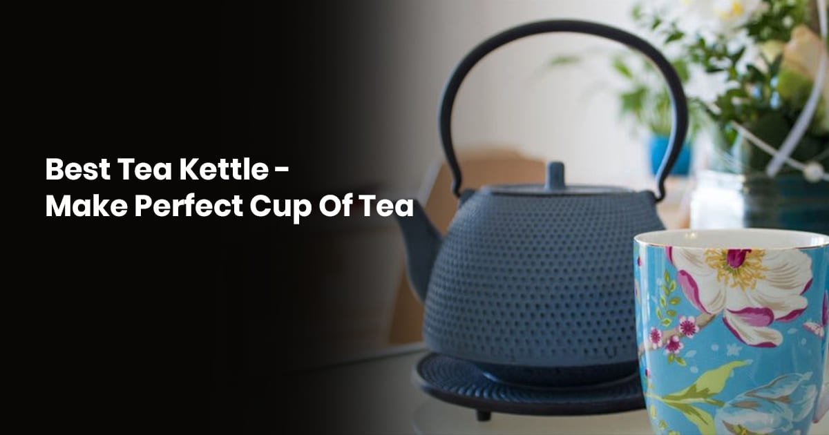 Best Tea Kettle: Make Perfect Cup Of Tea
